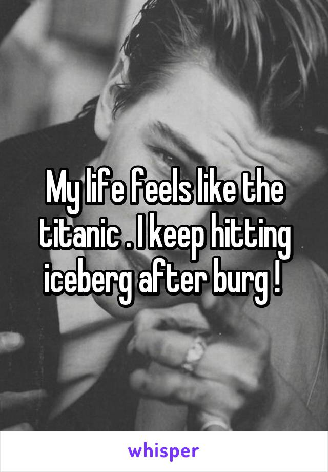 My life feels like the titanic . I keep hitting iceberg after burg !
