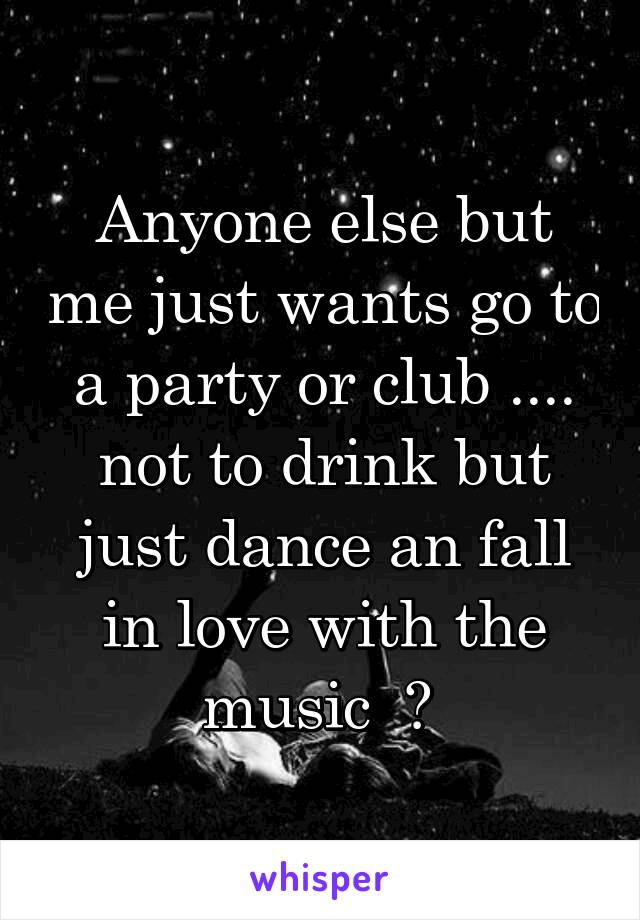 Anyone else but me just wants go to a party or club .... not to drink but just dance an fall in love with the music  ?