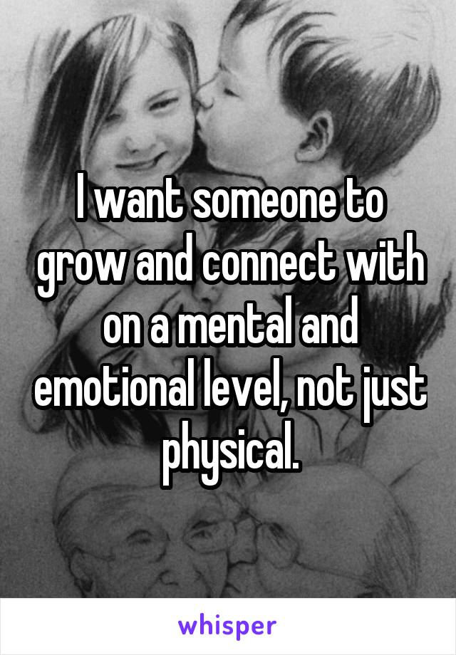 I want someone to grow and connect with on a mental and emotional level, not just physical.