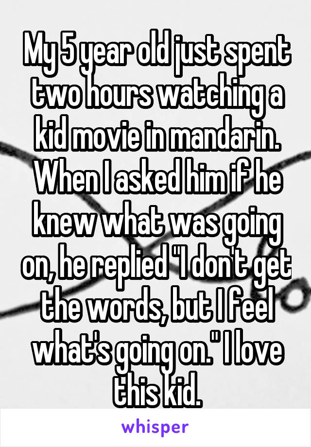 """My 5 year old just spent two hours watching a kid movie in mandarin. When I asked him if he knew what was going on, he replied """"I don't get the words, but I feel what's going on."""" I love this kid."""