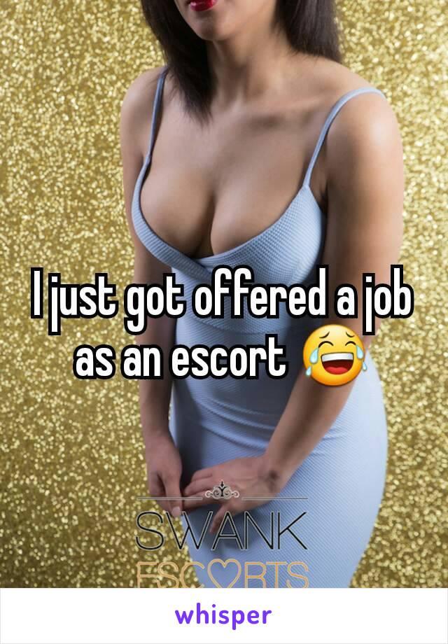 I just got offered a job as an escort 😂