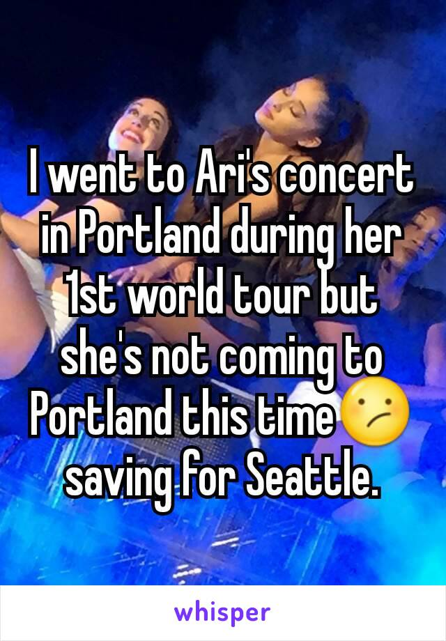 I went to Ari's concert in Portland during her 1st world tour but she's not coming to Portland this time😕 saving for Seattle.