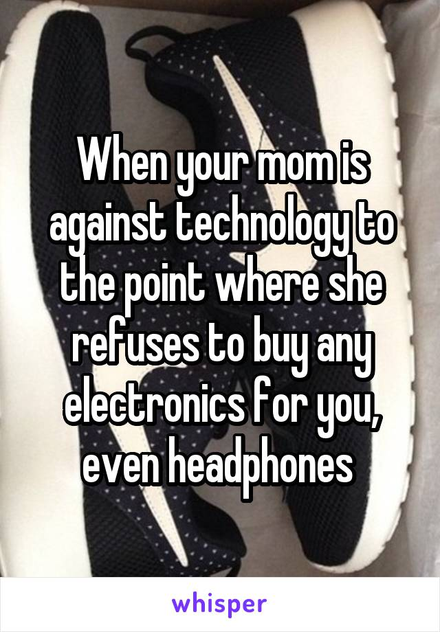 When your mom is against technology to the point where she refuses to buy any electronics for you, even headphones