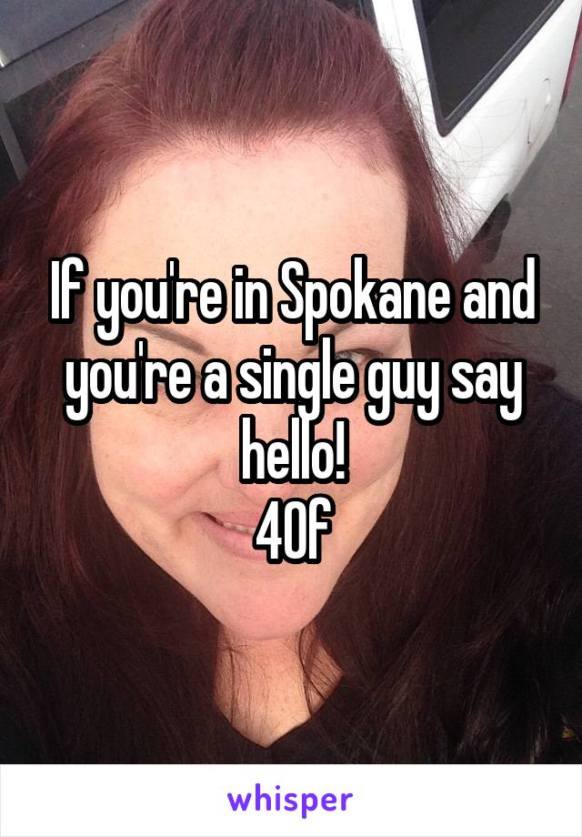 If you're in Spokane and you're a single guy say hello! 40f