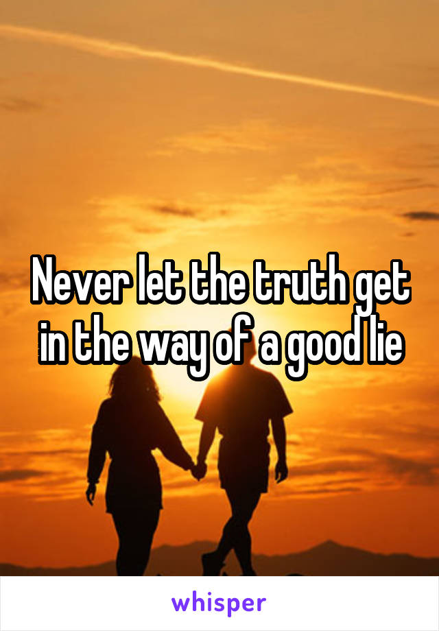 Never let the truth get in the way of a good lie