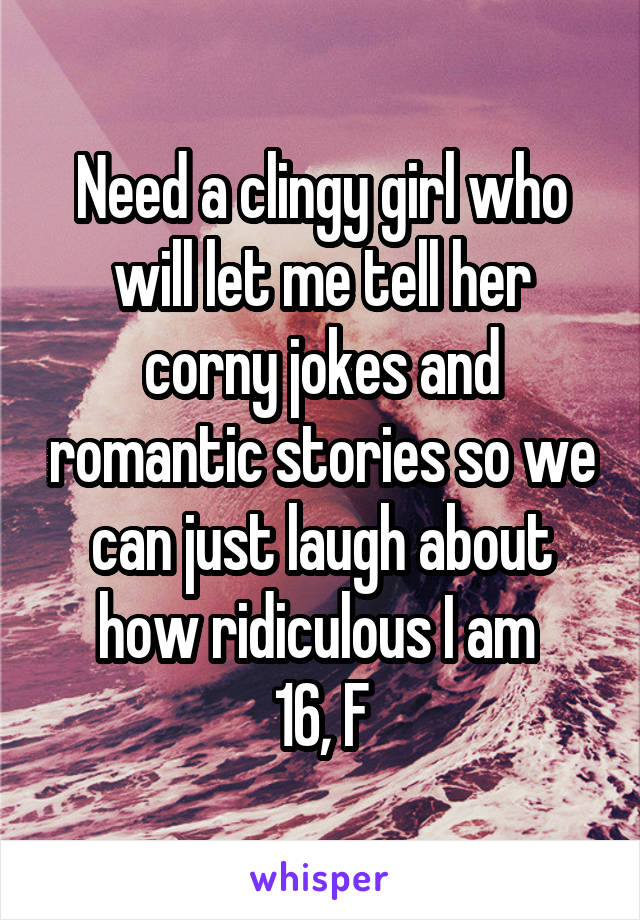 Need a clingy girl who will let me tell her corny jokes and romantic stories so we can just laugh about how ridiculous I am  16, F