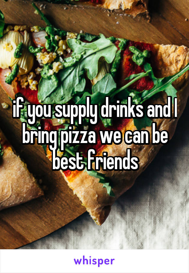 if you supply drinks and I bring pizza we can be best friends