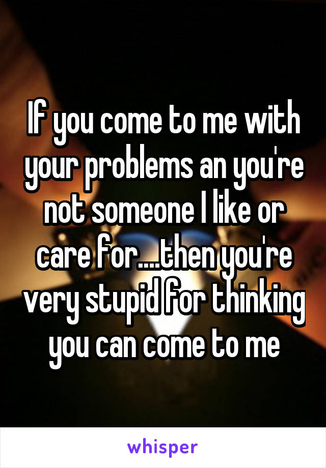 If you come to me with your problems an you're not someone I like or care for....then you're very stupid for thinking you can come to me