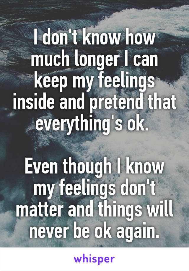 I don't know how much longer I can keep my feelings inside and pretend that everything's ok.   Even though I know my feelings don't matter and things will never be ok again.