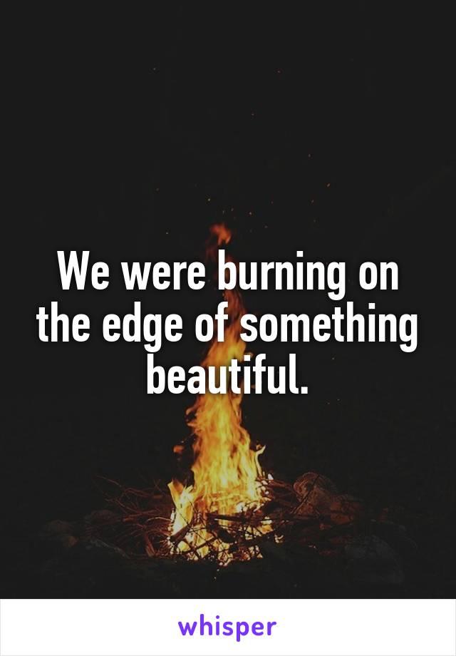We were burning on the edge of something beautiful.