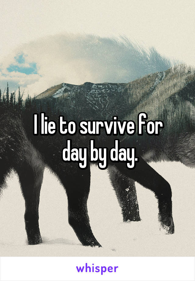 I lie to survive for  day by day.