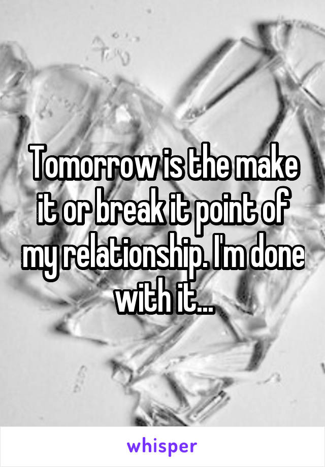 Tomorrow is the make it or break it point of my relationship. I'm done with it...