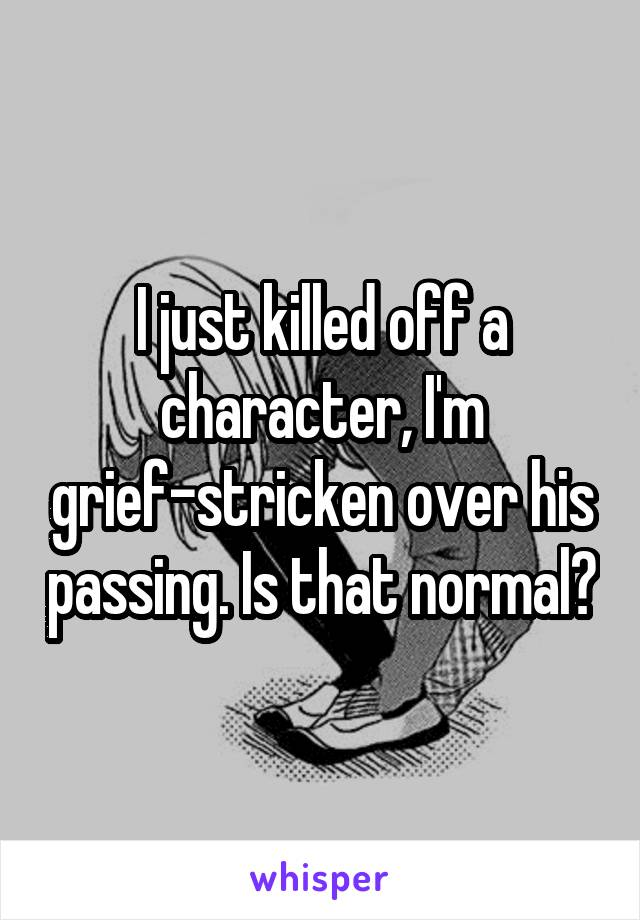 I just killed off a character, I'm grief-stricken over his passing. Is that normal?