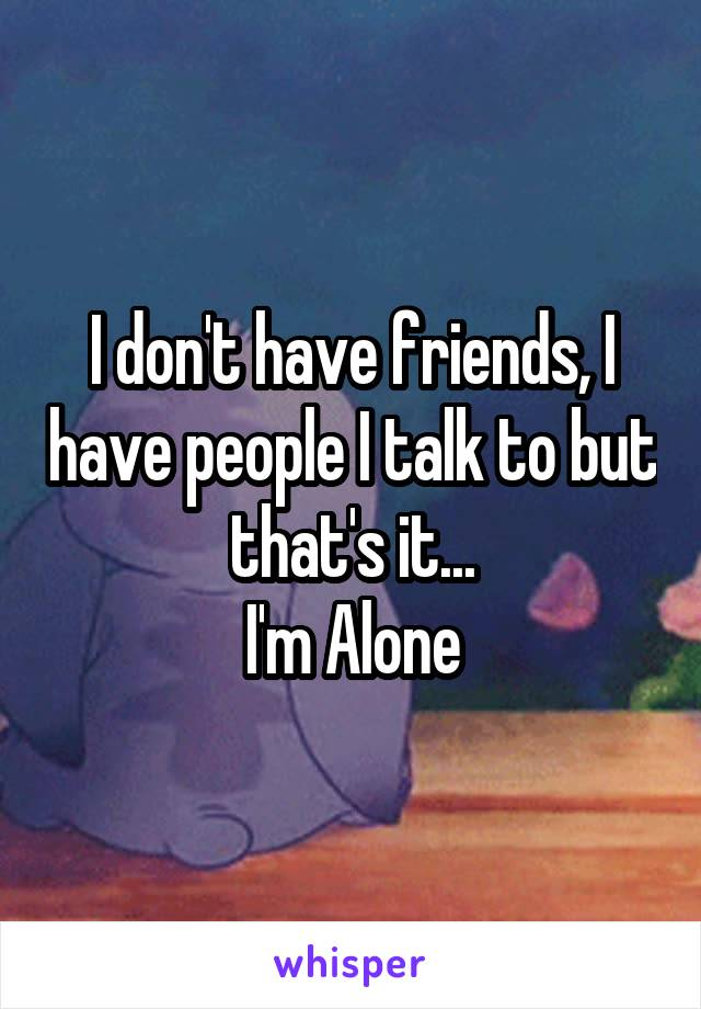 I don't have friends, I have people I talk to but that's it... I'm Alone