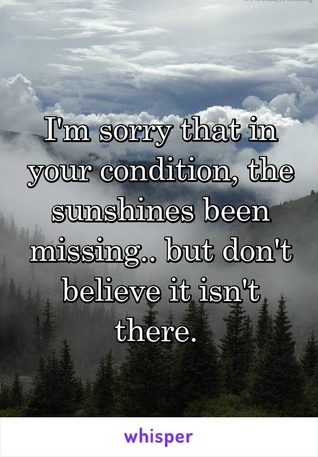 I'm sorry that in your condition, the sunshines been missing.. but don't believe it isn't there.