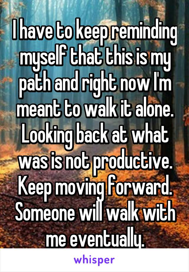 I have to keep reminding myself that this is my path and right now I'm meant to walk it alone. Looking back at what was is not productive. Keep moving forward. Someone will walk with me eventually.