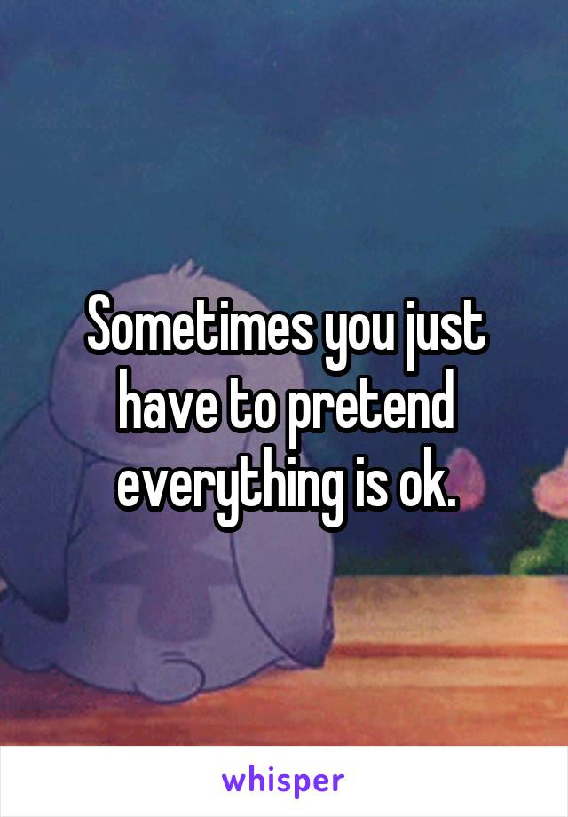 Sometimes you just have to pretend everything is ok.