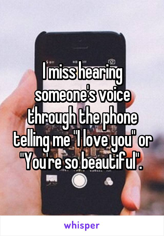 """I miss hearing someone's voice through the phone telling me """"I love you"""" or """"You're so beautiful""""."""