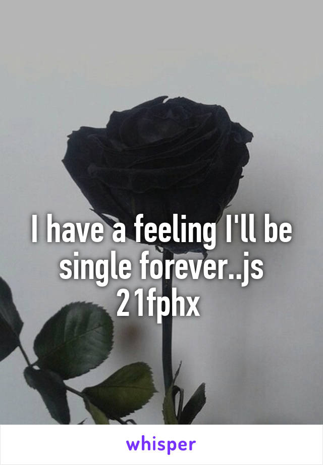 I have a feeling I'll be single forever..js 21fphx