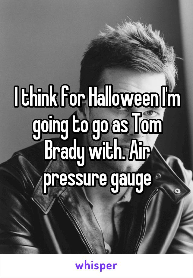 I think for Halloween I'm going to go as Tom Brady with. Air pressure gauge