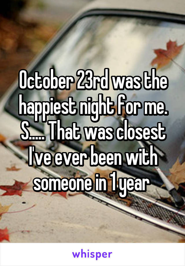 October 23rd was the happiest night for me. S..... That was closest I've ever been with someone in 1 year