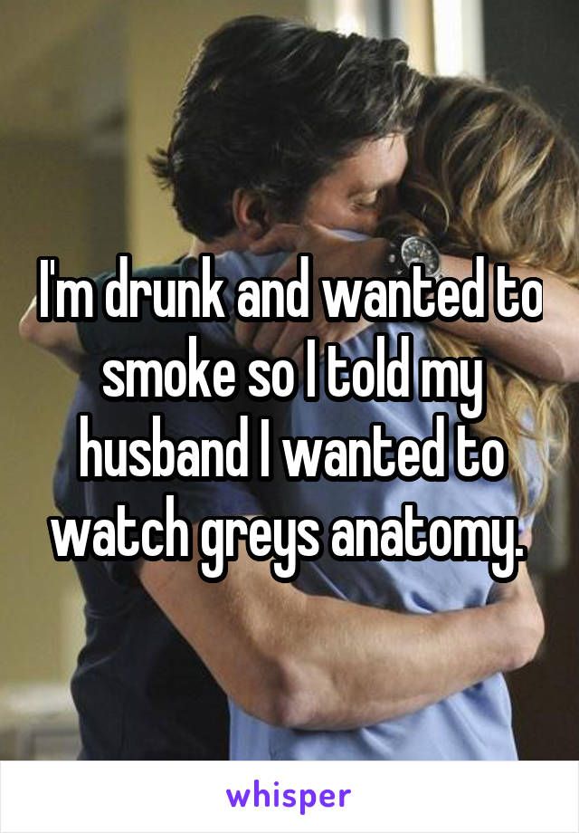 I'm drunk and wanted to smoke so I told my husband I wanted to watch greys anatomy.