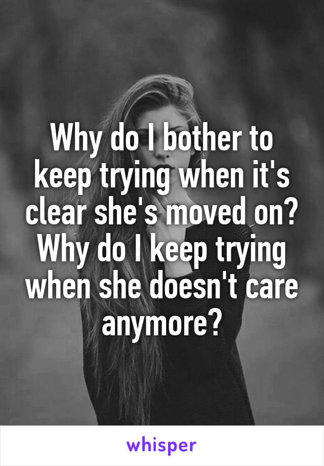 Why do I bother to keep trying when it's clear she's moved on? Why do I keep trying when she doesn't care anymore?