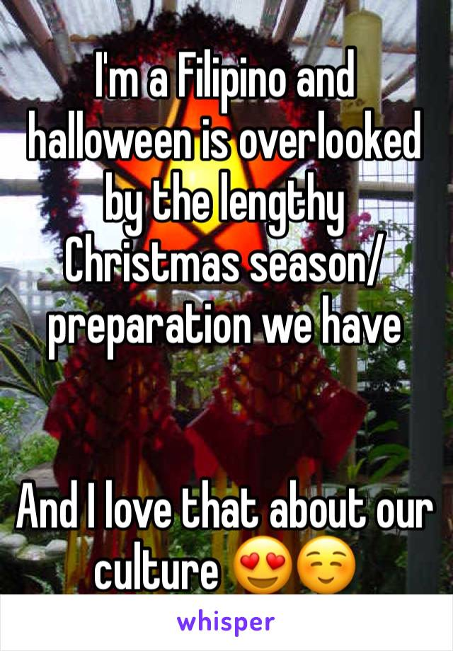 I'm a Filipino and halloween is overlooked by the lengthy Christmas season/preparation we have   And I love that about our culture 😍☺️