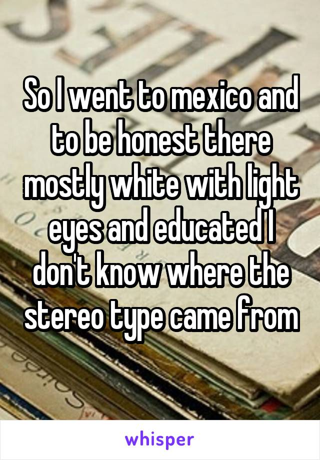 So I went to mexico and to be honest there mostly white with light eyes and educated I don't know where the stereo type came from