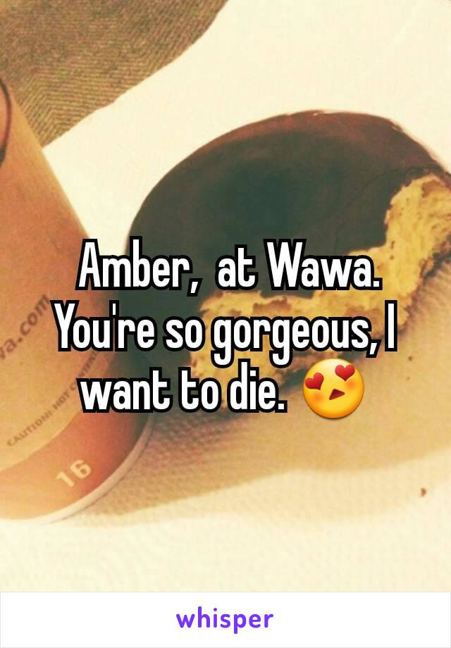 Amber,  at Wawa.  You're so gorgeous, I want to die. 😍