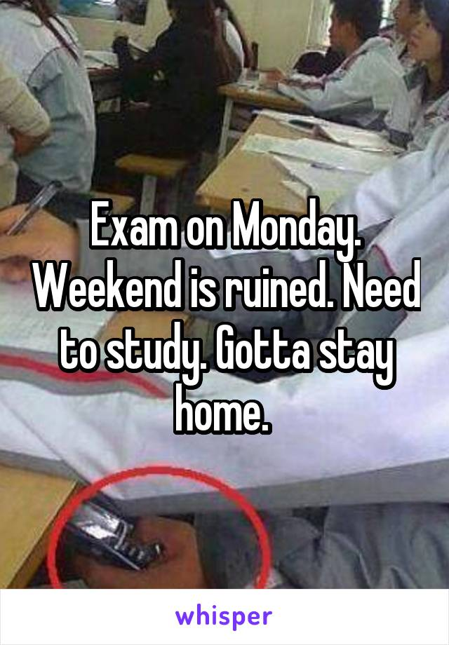 Exam on Monday. Weekend is ruined. Need to study. Gotta stay home.