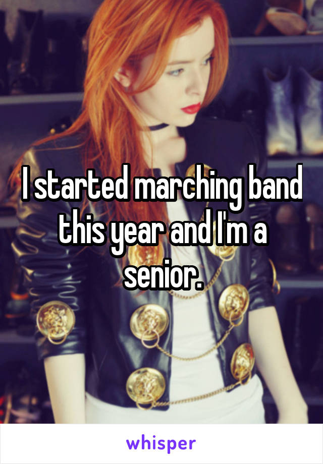 I started marching band this year and I'm a senior.