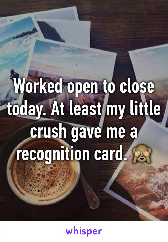 Worked open to close today. At least my little crush gave me a recognition card. 🙈