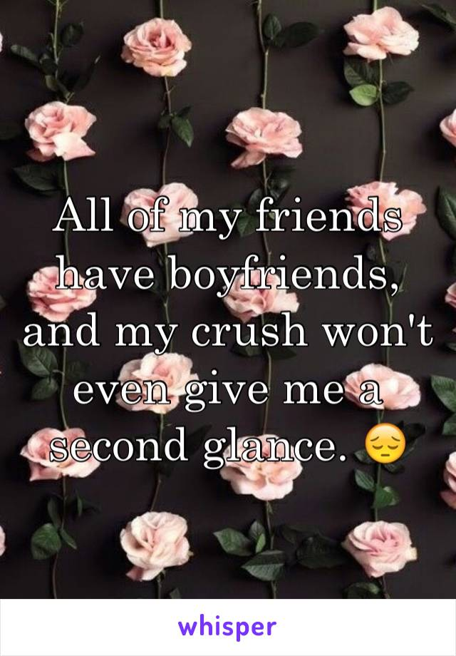 All of my friends have boyfriends, and my crush won't even give me a second glance. 😔