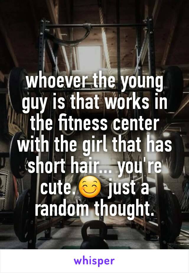whoever the young guy is that works in the fitness center with the girl that has short hair... you're cute.😊 just a random thought.