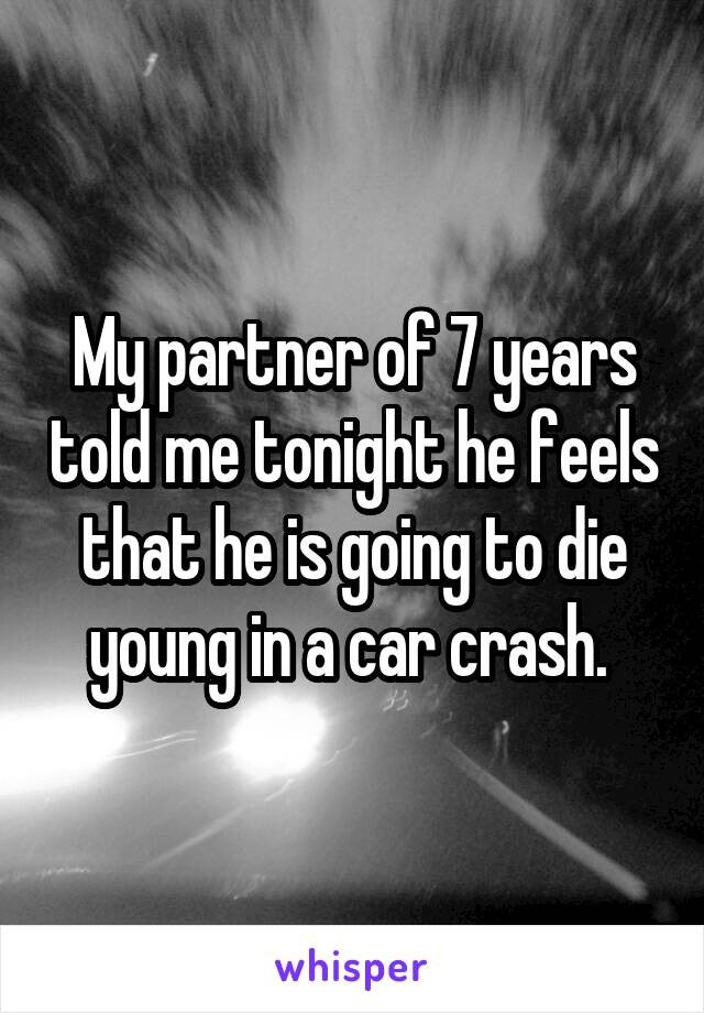 My partner of 7 years told me tonight he feels that he is going to die young in a car crash.