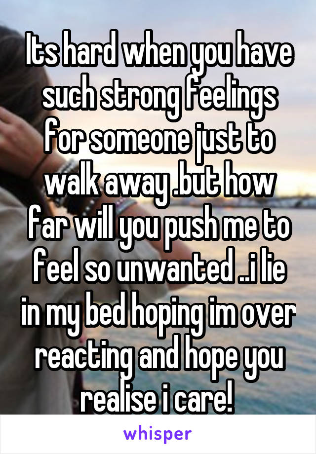 Its hard when you have such strong feelings for someone just to walk away .but how far will you push me to feel so unwanted ..i lie in my bed hoping im over reacting and hope you realise i care!