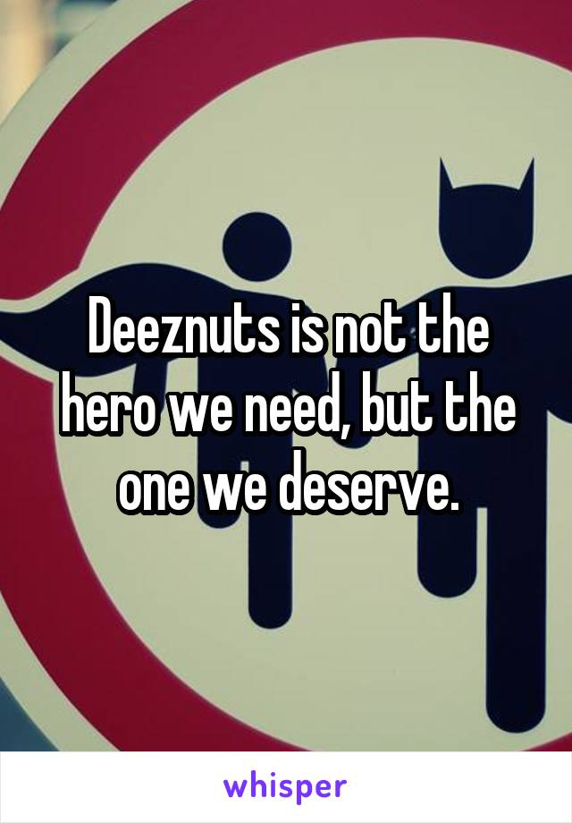 Deeznuts is not the hero we need, but the one we deserve.