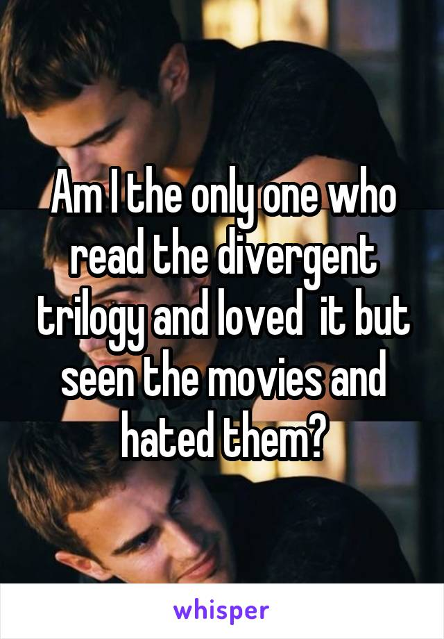 Am I the only one who read the divergent trilogy and loved  it but seen the movies and hated them?