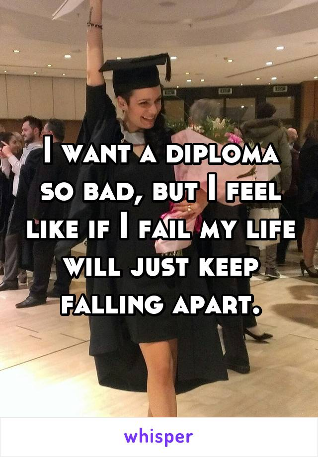 I want a diploma so bad, but I feel like if I fail my life will just keep falling apart.
