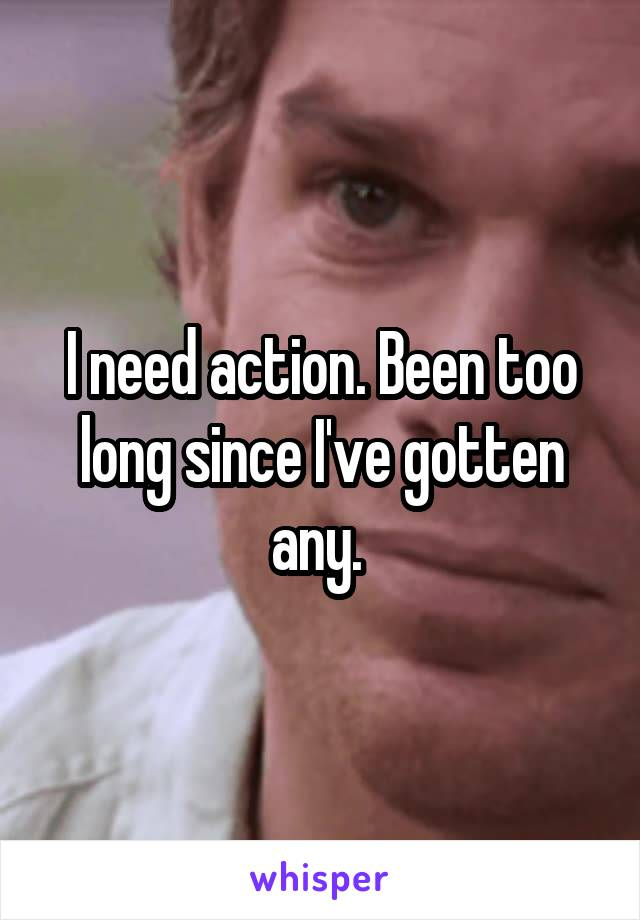 I need action. Been too long since I've gotten any.