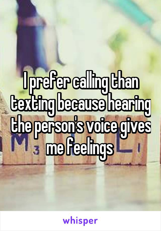 I prefer calling than texting because hearing the person's voice gives me feelings