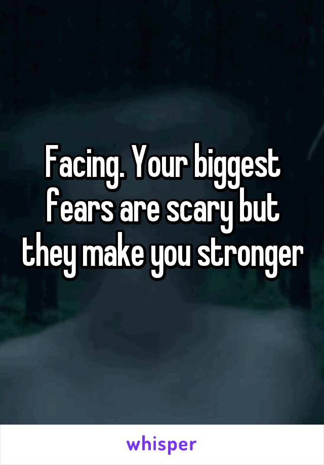 Facing. Your biggest fears are scary but they make you stronger