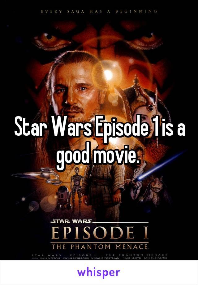 Star Wars Episode 1 is a good movie.