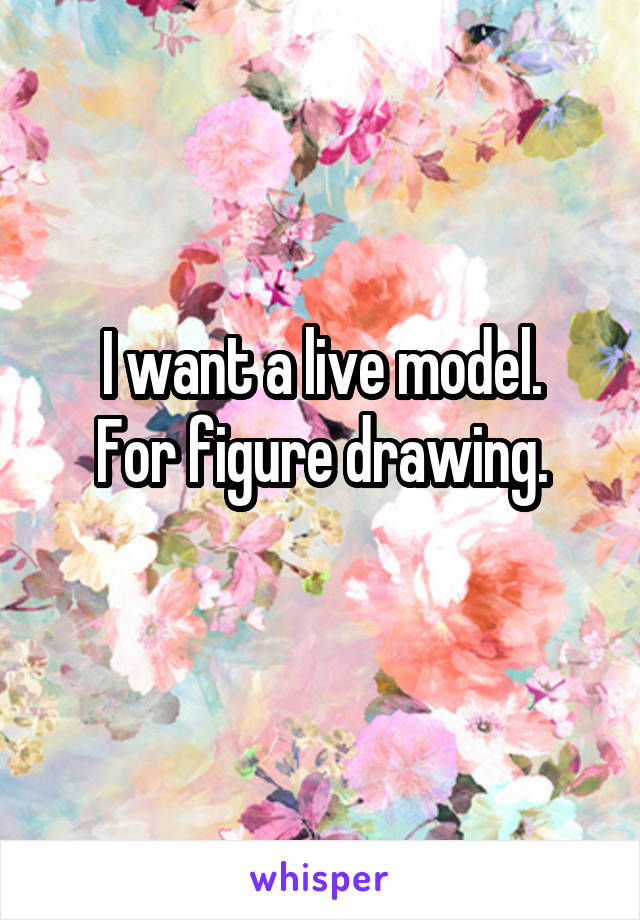 I want a live model. For figure drawing.