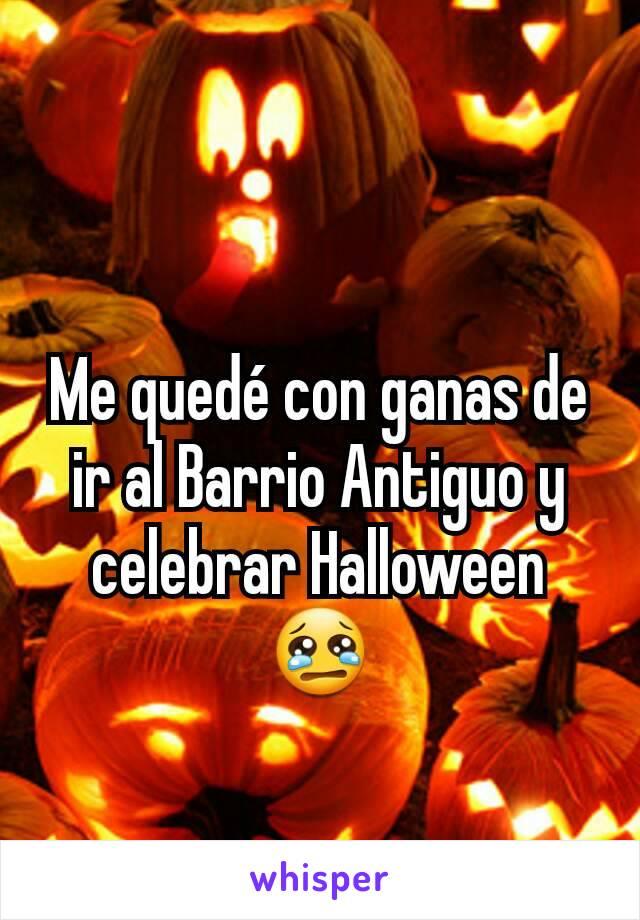 Me quedé con ganas de ir al Barrio Antiguo y celebrar Halloween 😢