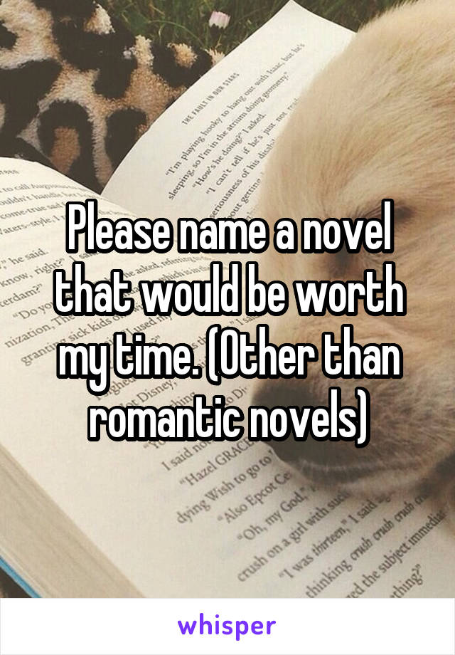 Please name a novel that would be worth my time. (Other than romantic novels)
