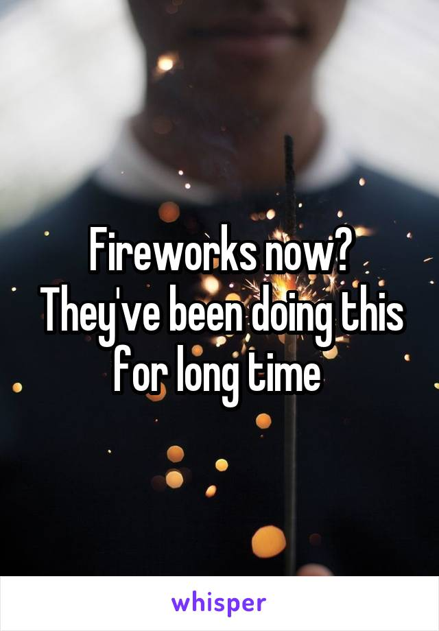 Fireworks now? They've been doing this for long time