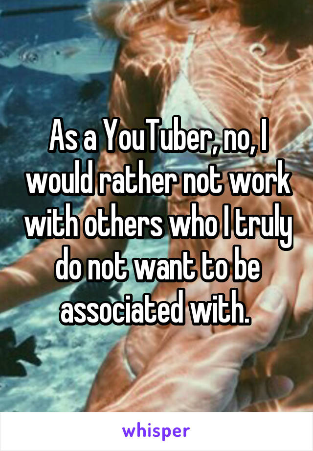 As a YouTuber, no, I would rather not work with others who I truly do not want to be associated with.