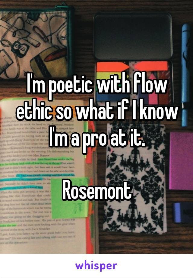 I'm poetic with flow ethic so what if I know I'm a pro at it.  Rosemont